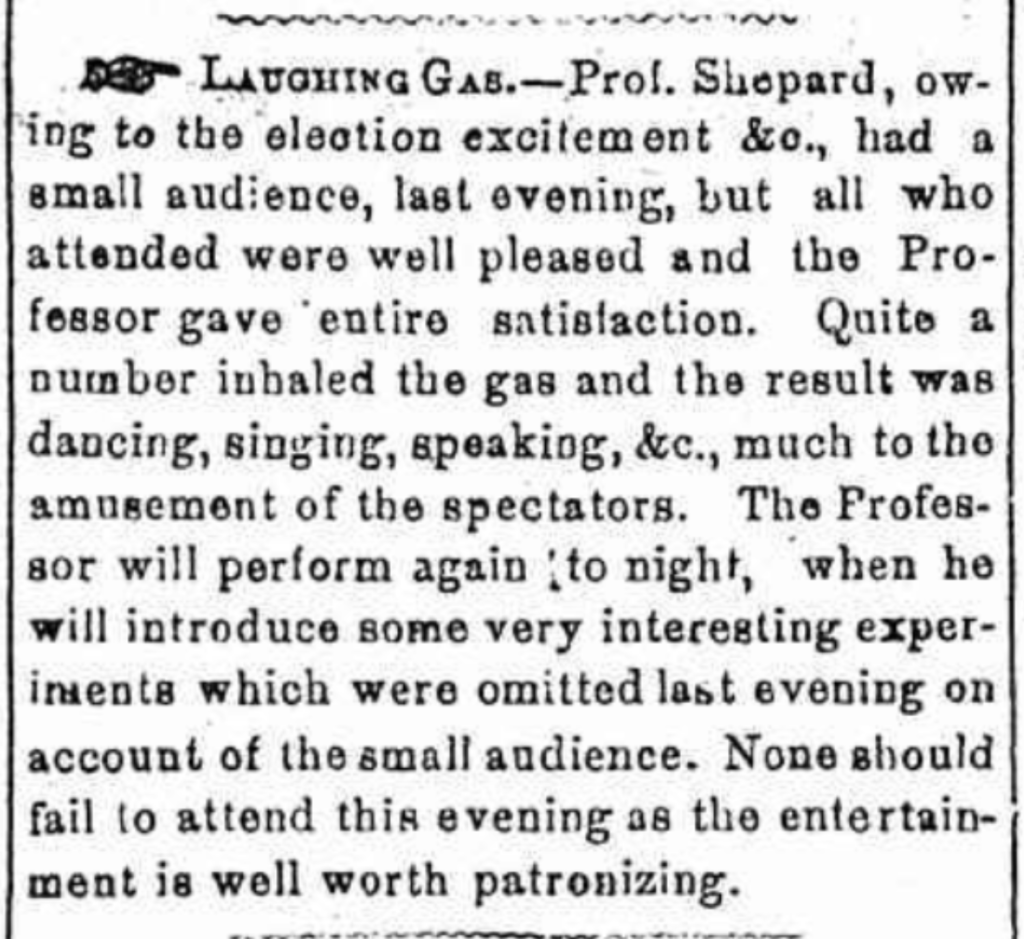 Prof. Shepard, owing to the election excitement &c., had a small audience, last evening, but all who attended were well pleased and the Professor gave entire satisfaction. Quite a number in haled the gas and teh result was dancing, singing, speaking, &c., much to the amusement of the spectators. The Professor will perform again to night, when he will introduce some very interesting experiments which were omitted last evening on account of the small audience. None should fail to attend this evening as the entertainment is well worth patronizing.